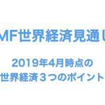 【IMF世界経済見通し発表】2019年4月の世界経済3つのポイント