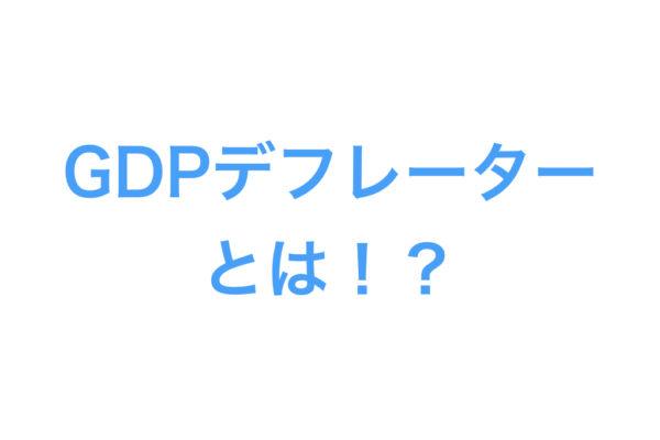【GDPデフレーターとは】GDPデフレーターをわかりやすく解説