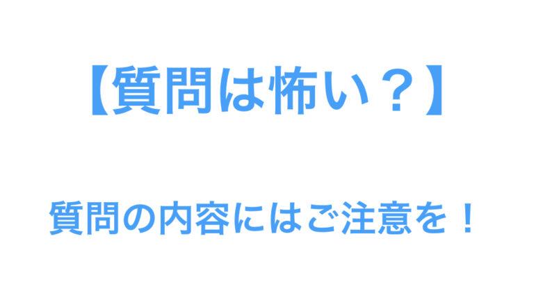 【質問は怖い?】質問の内容にはご注意を!