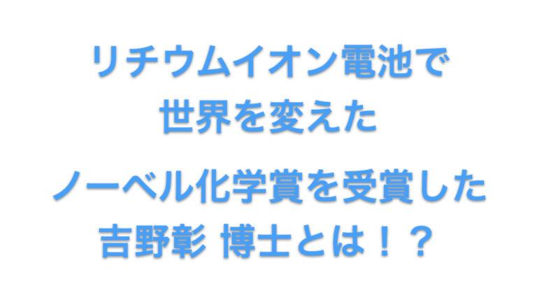 【リチウムイオン電池で世界を変えた!?】ノーベル化学賞を受賞した吉野彰 博士とは!?
